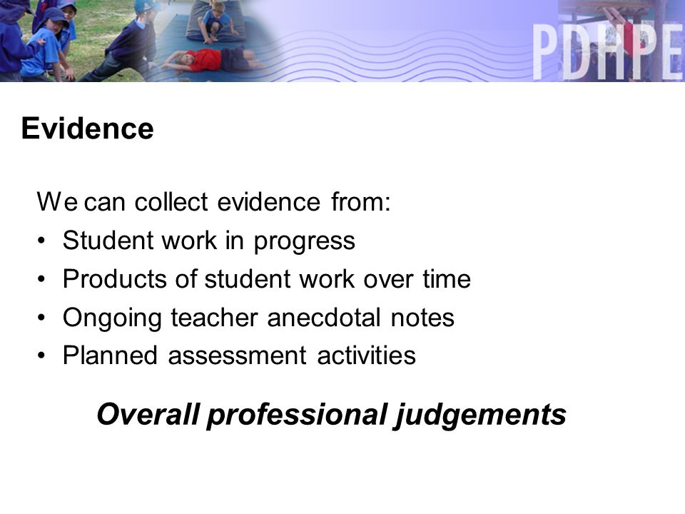 Evidence We can collect evidence from: Student work in progress Products of student work over time Ongoing teacher anecdotal notes Planned assessment activities Overall professional judgements