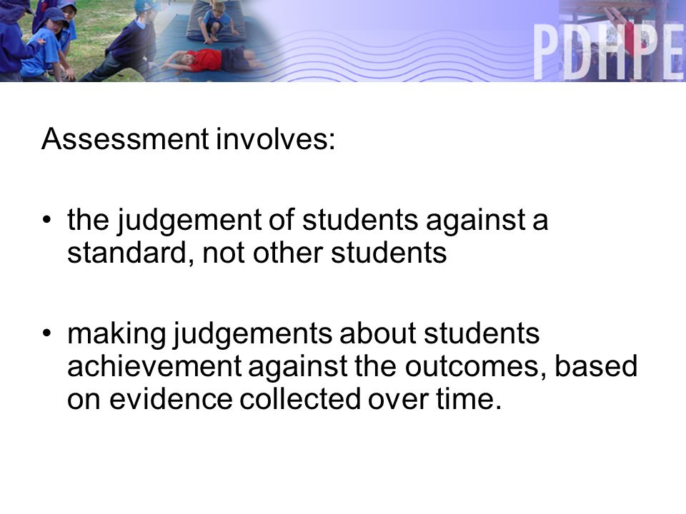 Assessment involves: the judgement of students against a standard, not other students making judgements about students achievement against the outcomes, based on evidence collected over time.