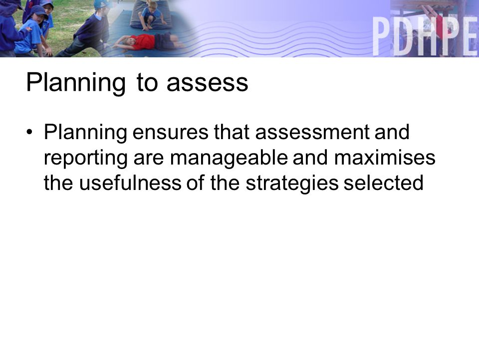 Planning to assess Planning ensures that assessment and reporting are manageable and maximises the usefulness of the strategies selected