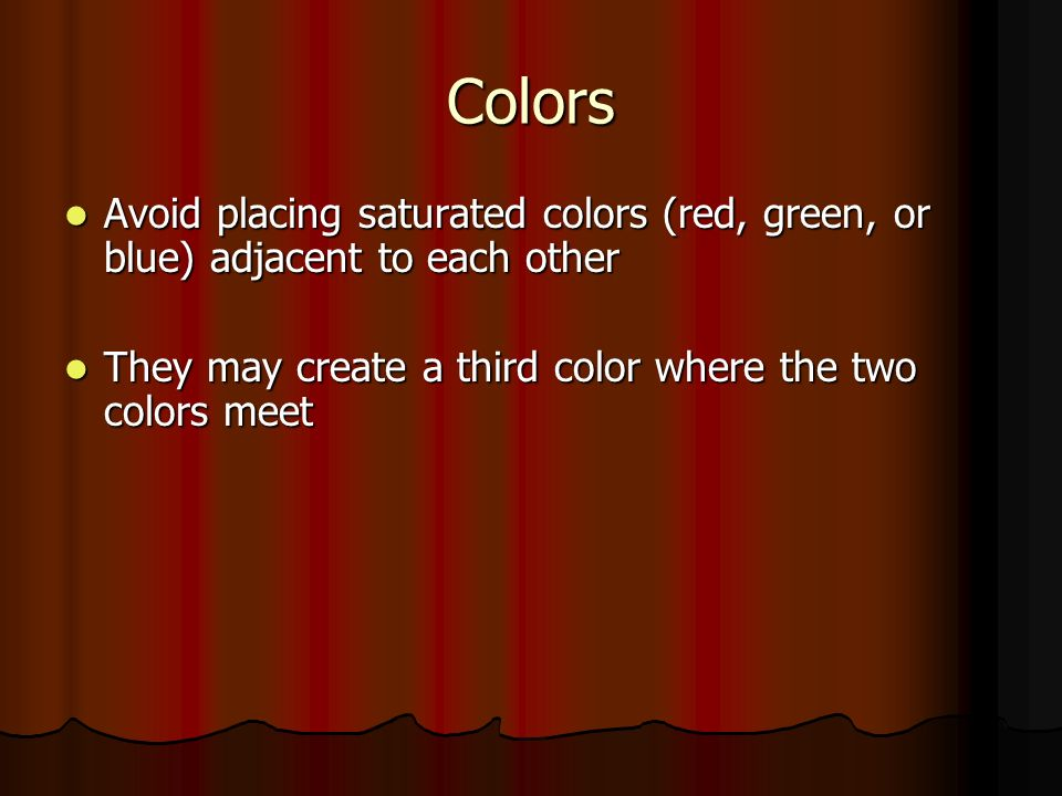 Colors Avoid placing saturated colors (red, green, or blue) adjacent to each other Avoid placing saturated colors (red, green, or blue) adjacent to each other They may create a third color where the two colors meet They may create a third color where the two colors meet