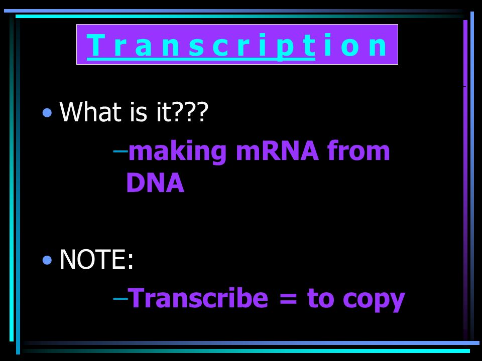 What is it –making mRNA from DNA NOTE: –Transcribe = to copy T r a n s c r i p t i o n