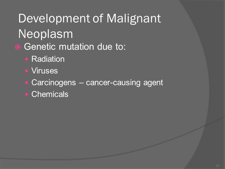 Development of Malignant Neoplasm  Genetic mutation due to: Radiation Viruses Carcinogens – cancer-causing agent Chemicals 10