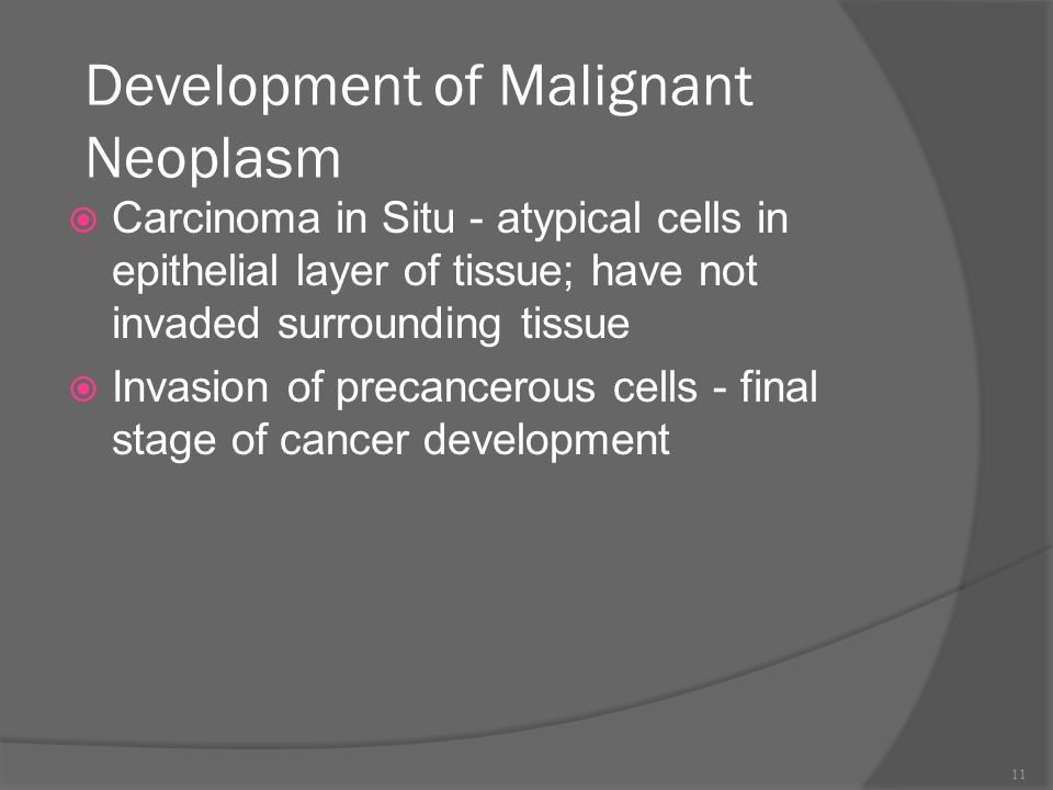 Development of Malignant Neoplasm  Carcinoma in Situ - atypical cells in epithelial layer of tissue; have not invaded surrounding tissue  Invasion of precancerous cells - final stage of cancer development 11