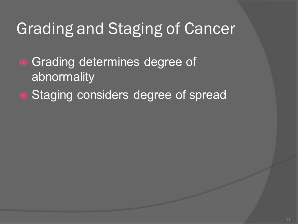 Grading and Staging of Cancer  Grading determines degree of abnormality  Staging considers degree of spread 13