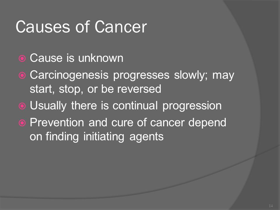 Causes of Cancer  Cause is unknown  Carcinogenesis progresses slowly; may start, stop, or be reversed  Usually there is continual progression  Prevention and cure of cancer depend on finding initiating agents 14
