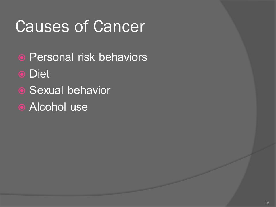 Causes of Cancer  Personal risk behaviors  Diet  Sexual behavior  Alcohol use 16