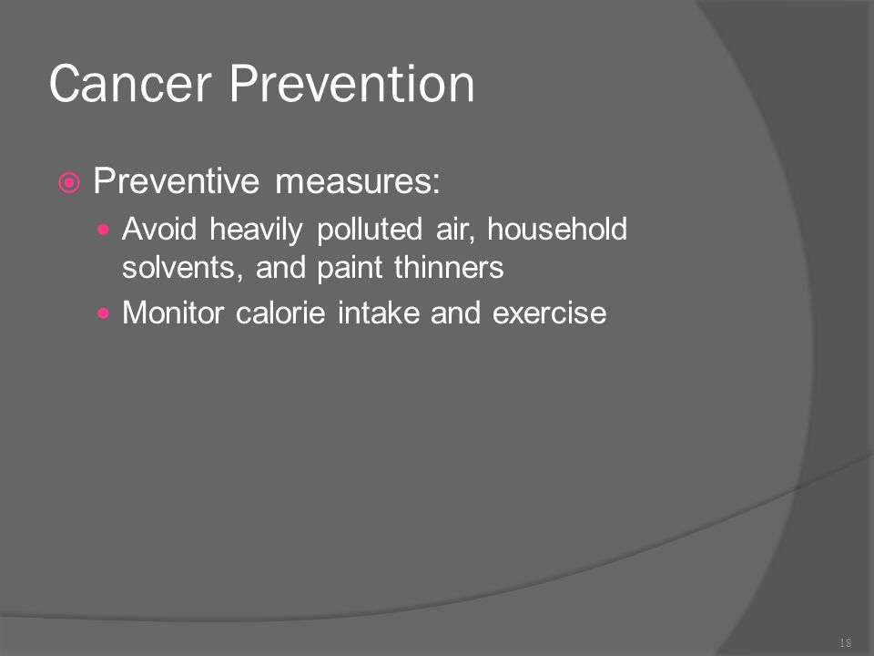 Cancer Prevention  Preventive measures: Avoid heavily polluted air, household solvents, and paint thinners Monitor calorie intake and exercise 18