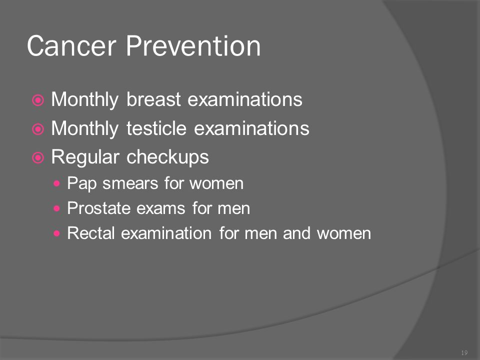 Cancer Prevention  Monthly breast examinations  Monthly testicle examinations  Regular checkups Pap smears for women Prostate exams for men Rectal examination for men and women 19