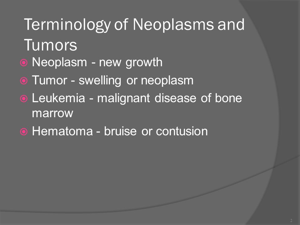 Terminology of Neoplasms and Tumors  Neoplasm - new growth  Tumor - swelling or neoplasm  Leukemia - malignant disease of bone marrow  Hematoma - bruise or contusion 2