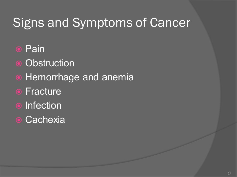 Signs and Symptoms of Cancer  Pain  Obstruction  Hemorrhage and anemia  Fracture  Infection  Cachexia 23