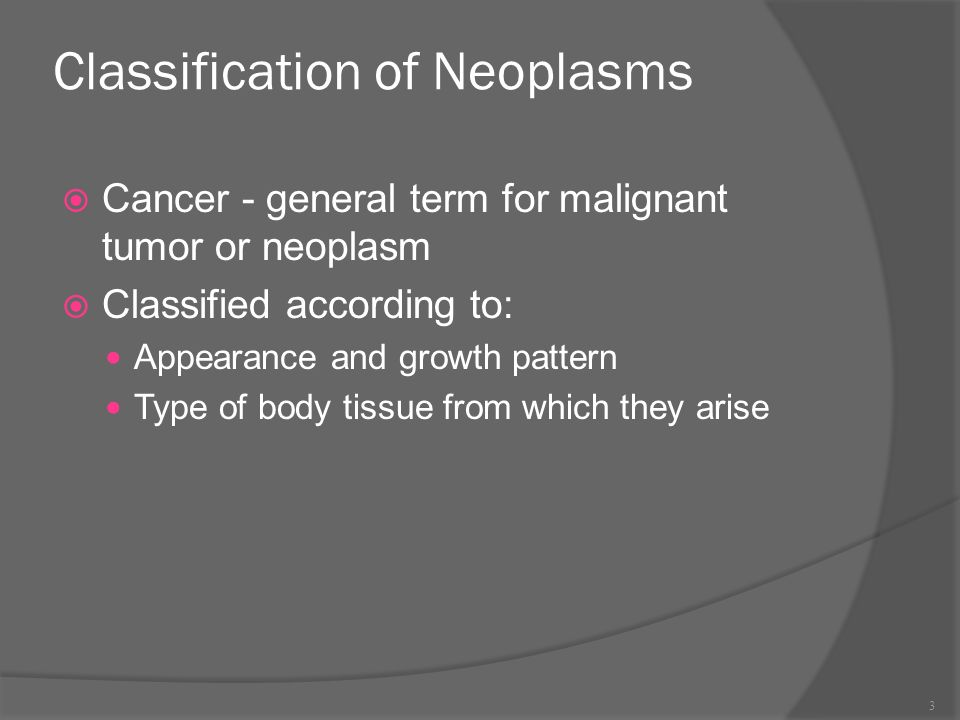 Classification of Neoplasms  Cancer - general term for malignant tumor or neoplasm  Classified according to: Appearance and growth pattern Type of body tissue from which they arise 3