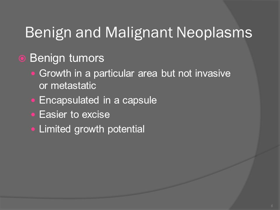 Benign and Malignant Neoplasms  Benign tumors Growth in a particular area but not invasive or metastatic Encapsulated in a capsule Easier to excise Limited growth potential 6