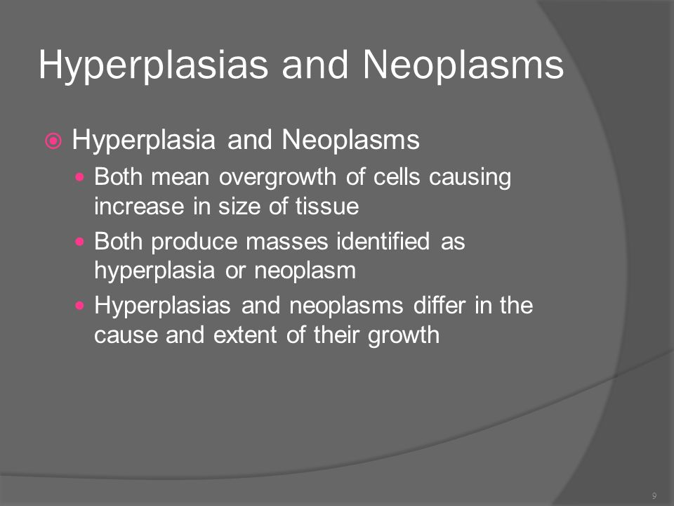 Hyperplasias and Neoplasms  Hyperplasia and Neoplasms Both mean overgrowth of cells causing increase in size of tissue Both produce masses identified as hyperplasia or neoplasm Hyperplasias and neoplasms differ in the cause and extent of their growth 9