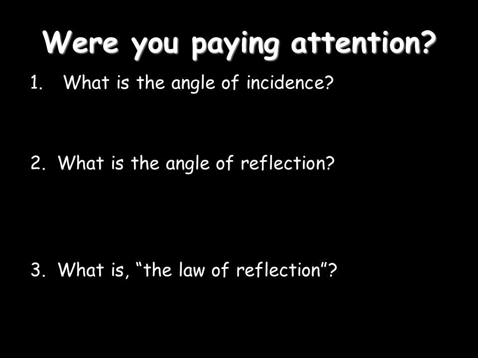 Were you paying attention. 1. What is the angle of incidence.