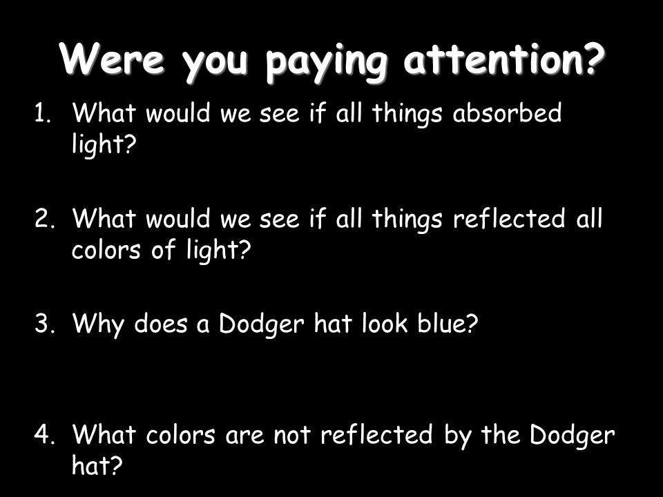 Were you paying attention. 1.What would we see if all things absorbed light.