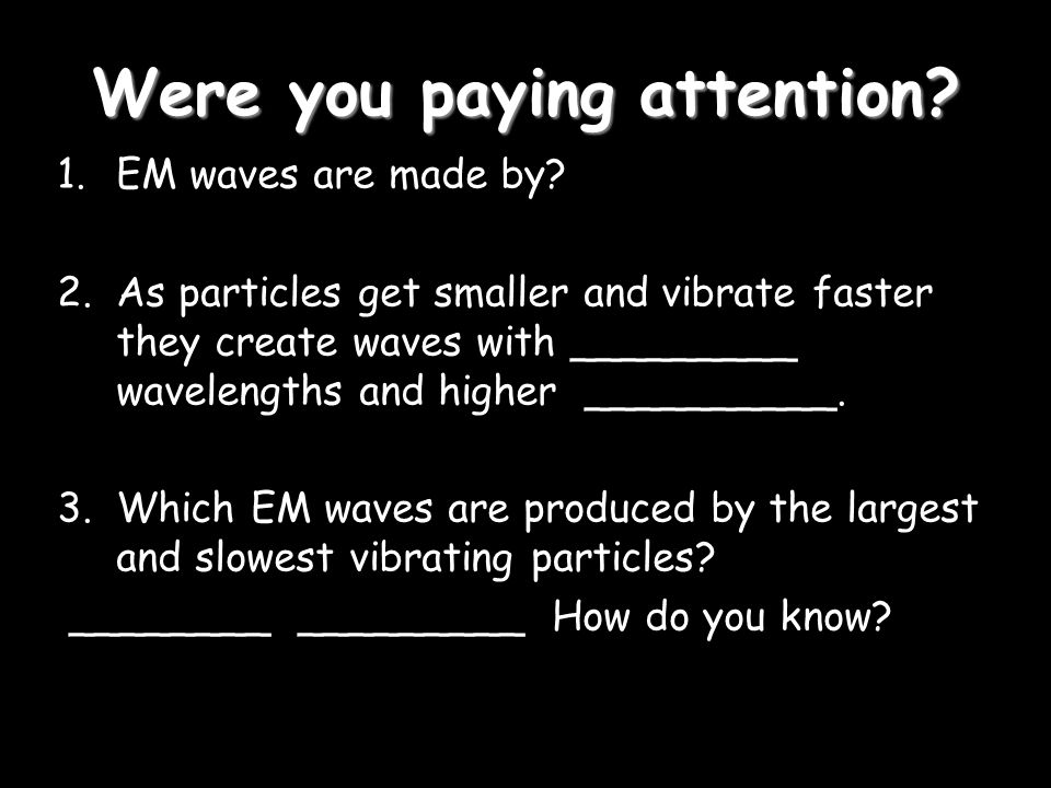 Were you paying attention. 1.EM waves are made by.