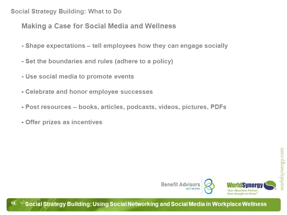14 Social Strategy Building: Using Social Networking and Social Media in Workplace Wellness Making a Case for Social Media and Wellness - Shape expectations – tell employees how they can engage socially - Set the boundaries and rules (adhere to a policy) - Use social media to promote events - Celebrate and honor employee successes - Post resources – books, articles, podcasts, videos, pictures, PDFs - Offer prizes as incentives Social Strategy Building: What to Do
