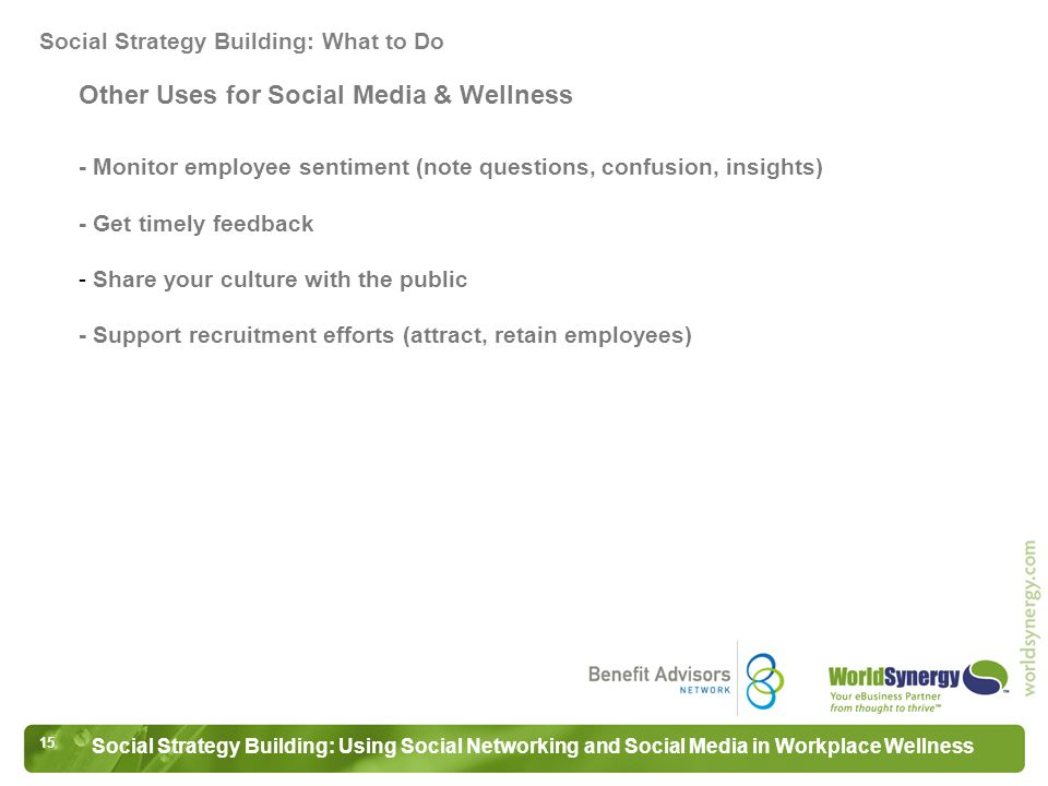 15 Social Strategy Building: Using Social Networking and Social Media in Workplace Wellness Other Uses for Social Media & Wellness - Monitor employee sentiment (note questions, confusion, insights) - Get timely feedback - Share your culture with the public - Support recruitment efforts (attract, retain employees) Social Strategy Building: What to Do