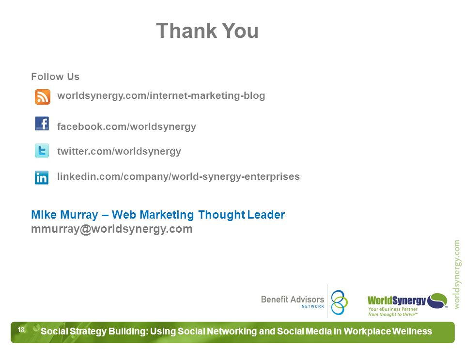 18 Social Strategy Building: Using Social Networking and Social Media in Workplace Wellness Follow Us worldsynergy.com/internet-marketing-blog facebook.com/worldsynergy twitter.com/worldsynergy linkedin.com/company/world-synergy-enterprises Mike Murray – Web Marketing Thought Leader mmurray@worldsynergy.com Thank You