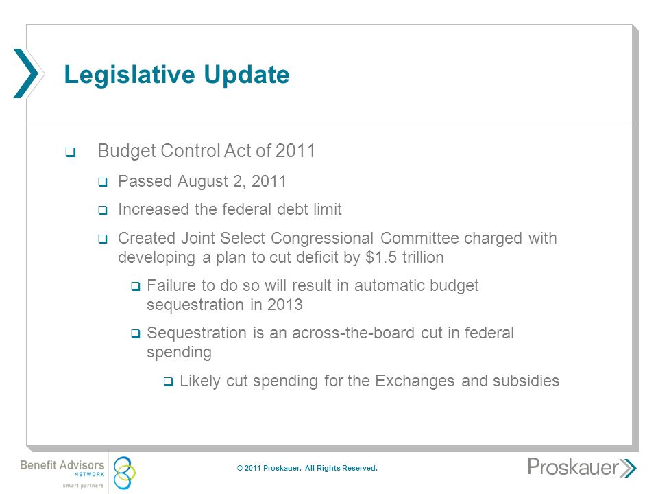 Legislative Update  Budget Control Act of 2011  Passed August 2, 2011  Increased the federal debt limit  Created Joint Select Congressional Committee charged with developing a plan to cut deficit by $1.5 trillion  Failure to do so will result in automatic budget sequestration in 2013  Sequestration is an across-the-board cut in federal spending  Likely cut spending for the Exchanges and subsidies © 2011 Proskauer.