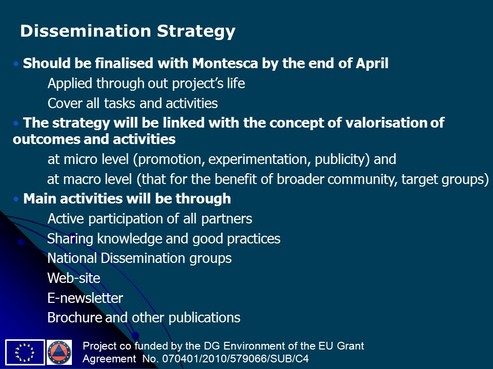 Should be finalised with Montesca by the end of April Applied through out project's life Cover all tasks and activities The strategy will be linked with the concept of valorisation of outcomes and activities at micro level (promotion, experimentation, publicity) and at macro level (that for the benefit of broader community, target groups) Main activities will be through Active participation of all partners Sharing knowledge and good practices National Dissemination groups Web-site E-newsletter Brochure and other publications Dissemination Strategy