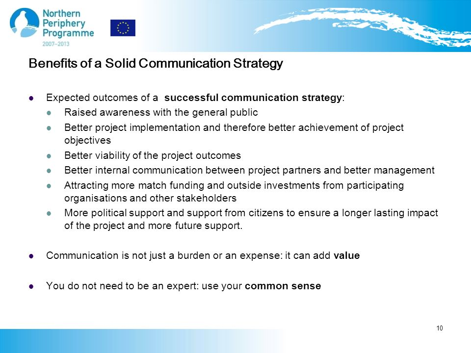 Expected outcomes of a successful communication strategy: Raised awareness with the general public Better project implementation and therefore better achievement of project objectives Better viability of the project outcomes Better internal communication between project partners and better management Attracting more match funding and outside investments from participating organisations and other stakeholders More political support and support from citizens to ensure a longer lasting impact of the project and more future support.