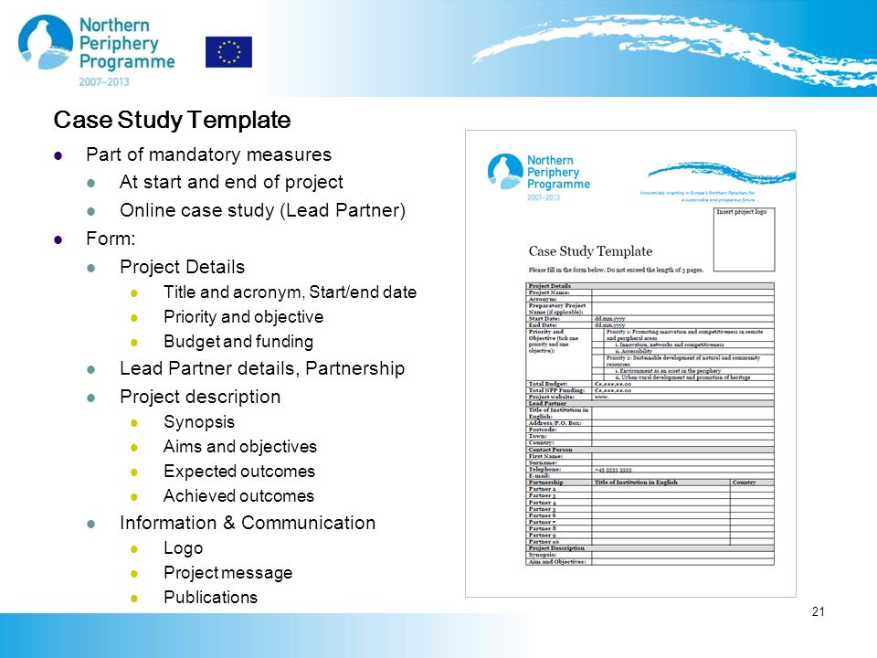 Case Study Template Part of mandatory measures At start and end of project Online case study (Lead Partner) Form: Project Details Title and acronym, Start/end date Priority and objective Budget and funding Lead Partner details, Partnership Project description Synopsis Aims and objectives Expected outcomes Achieved outcomes Information & Communication Logo Project message Publications 21