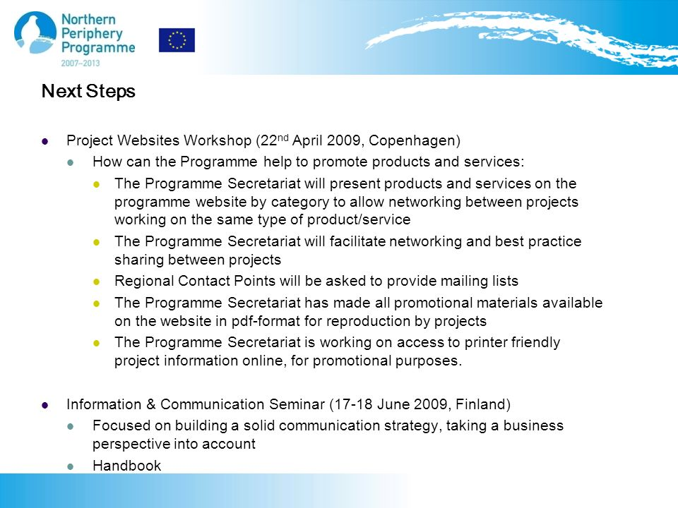 Project Websites Workshop (22 nd April 2009, Copenhagen) How can the Programme help to promote products and services: The Programme Secretariat will present products and services on the programme website by category to allow networking between projects working on the same type of product/service The Programme Secretariat will facilitate networking and best practice sharing between projects Regional Contact Points will be asked to provide mailing lists The Programme Secretariat has made all promotional materials available on the website in pdf-format for reproduction by projects The Programme Secretariat is working on access to printer friendly project information online, for promotional purposes.
