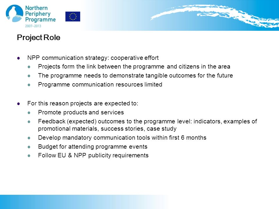 NPP communication strategy: cooperative effort Projects form the link between the programme and citizens in the area The programme needs to demonstrate tangible outcomes for the future Programme communication resources limited For this reason projects are expected to: Promote products and services Feedback (expected) outcomes to the programme level: indicators, examples of promotional materials, success stories, case study Develop mandatory communication tools within first 6 months Budget for attending programme events Follow EU & NPP publicity requirements