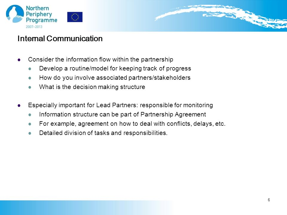 Internal Communication Consider the information flow within the partnership Develop a routine/model for keeping track of progress How do you involve associated partners/stakeholders What is the decision making structure Especially important for Lead Partners: responsible for monitoring Information structure can be part of Partnership Agreement For example, agreement on how to deal with conflicts, delays, etc.