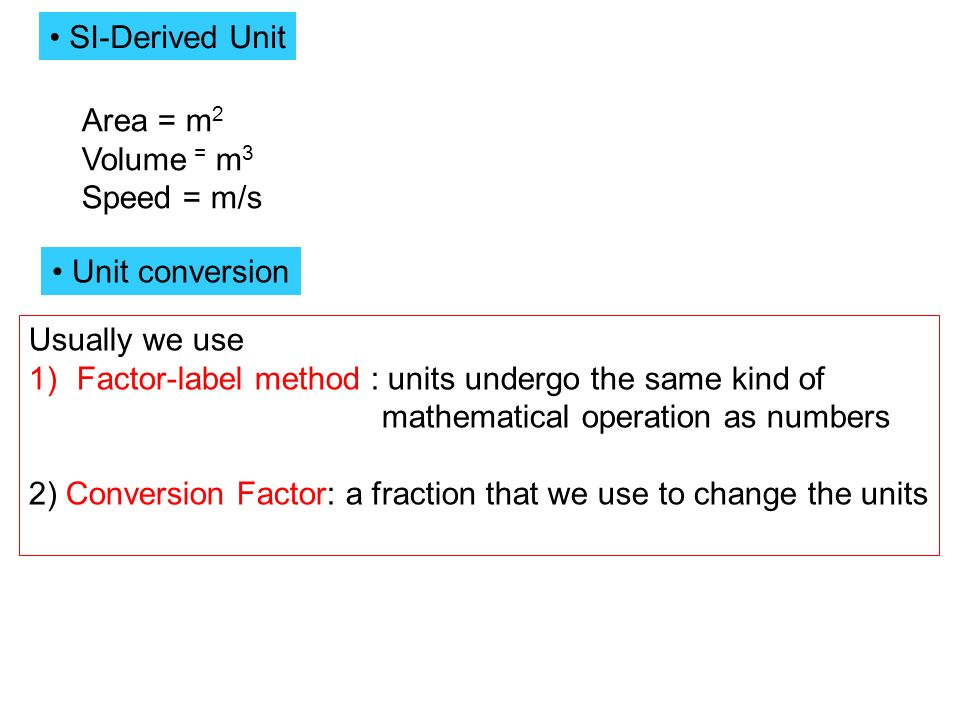 SI-Derived Unit Area = m 2 Volume = m 3 Speed = m/s Unit conversion Usually we use 1)Factor-label method : units undergo the same kind of mathematical operation as numbers 2) Conversion Factor: a fraction that we use to change the units