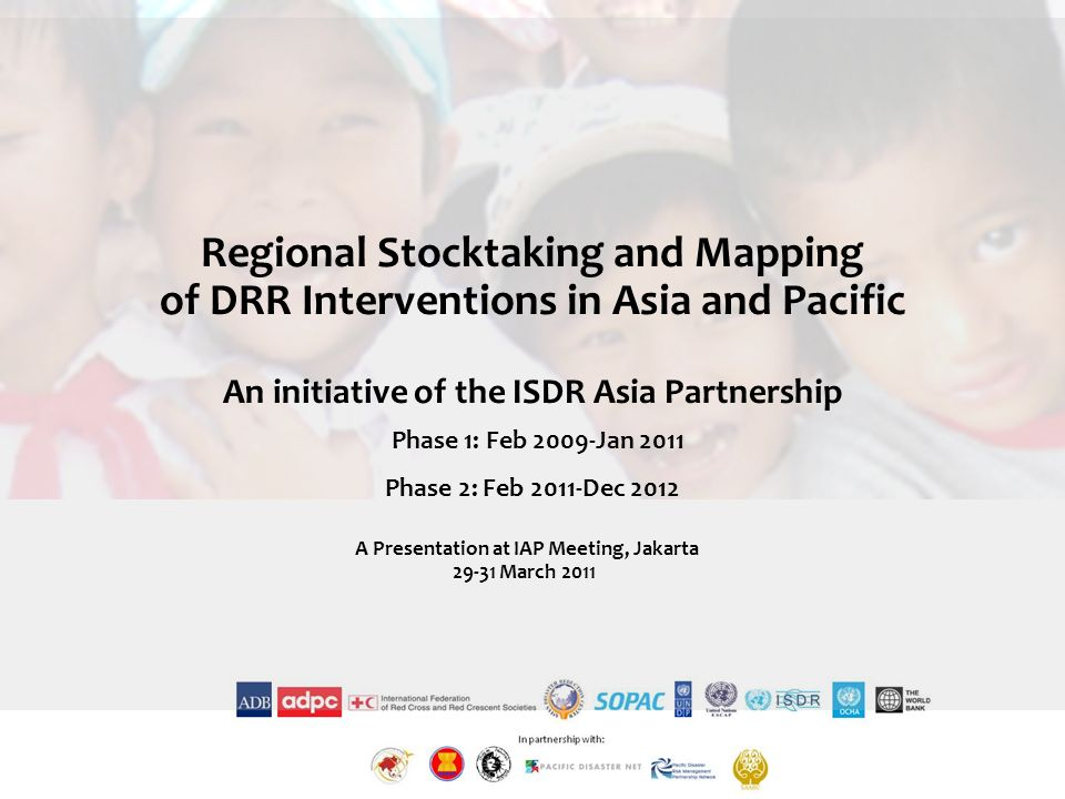 Regional Stocktaking and Mapping of DRR Interventions in Asia and Pacific An initiative of the ISDR Asia Partnership Phase 1: Feb 2009-Jan 2011 Phase 2: Feb 2011-Dec 2012 A Presentation at IAP Meeting, Jakarta March 2011