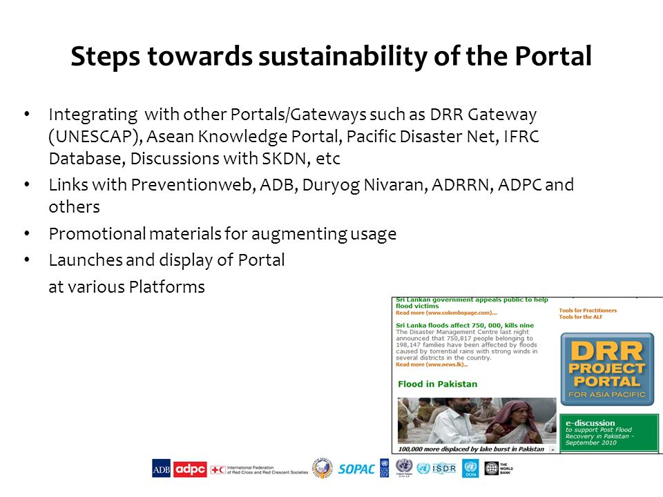 Steps towards sustainability of the Portal Integrating with other Portals/Gateways such as DRR Gateway (UNESCAP), Asean Knowledge Portal, Pacific Disaster Net, IFRC Database, Discussions with SKDN, etc Links with Preventionweb, ADB, Duryog Nivaran, ADRRN, ADPC and others Promotional materials for augmenting usage Launches and display of Portal at various Platforms