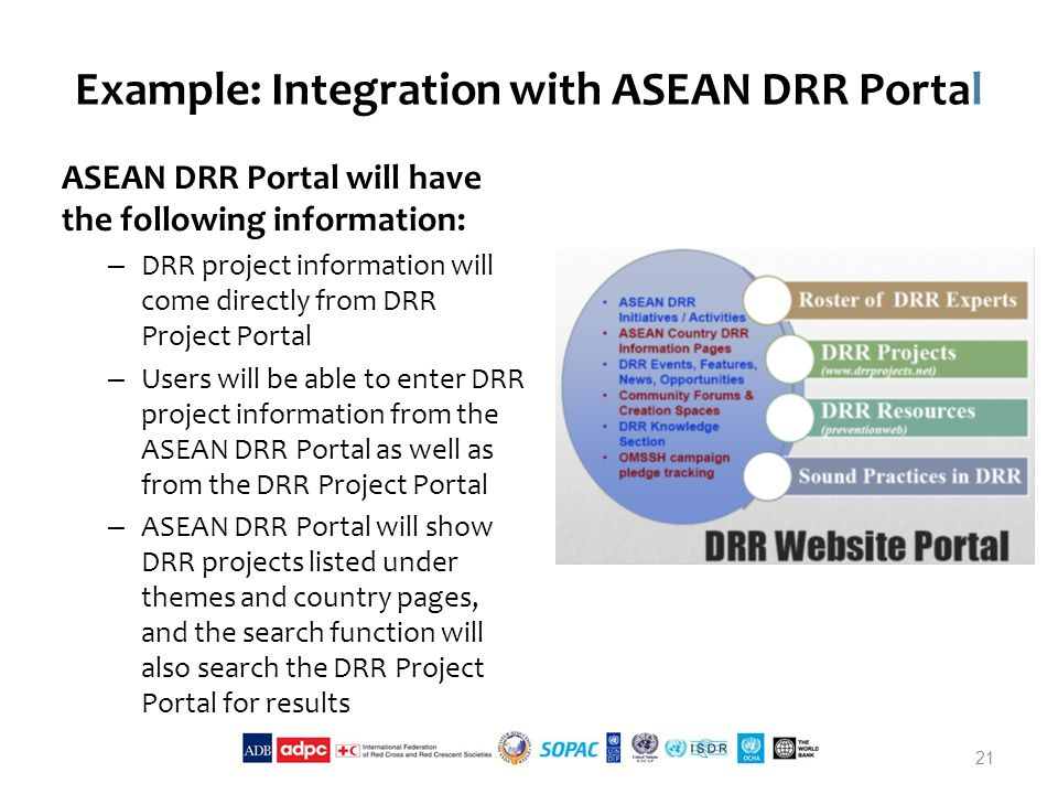 Example: Integration with ASEAN DRR Portal ASEAN DRR Portal will have the following information: – DRR project information will come directly from DRR Project Portal – Users will be able to enter DRR project information from the ASEAN DRR Portal as well as from the DRR Project Portal – ASEAN DRR Portal will show DRR projects listed under themes and country pages, and the search function will also search the DRR Project Portal for results 21