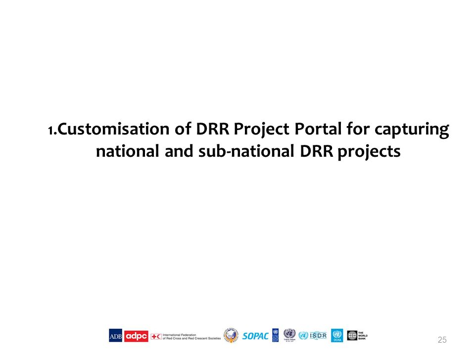 1. Customisation of DRR Project Portal for capturing national and sub-national DRR projects 25