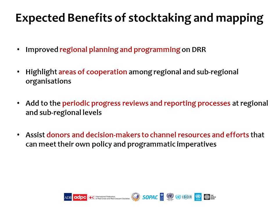 Expected Benefits of stocktaking and mapping Improved regional planning and programming on DRR Highlight areas of cooperation among regional and sub-regional organisations Add to the periodic progress reviews and reporting processes at regional and sub-regional levels Assist donors and decision-makers to channel resources and efforts that can meet their own policy and programmatic imperatives