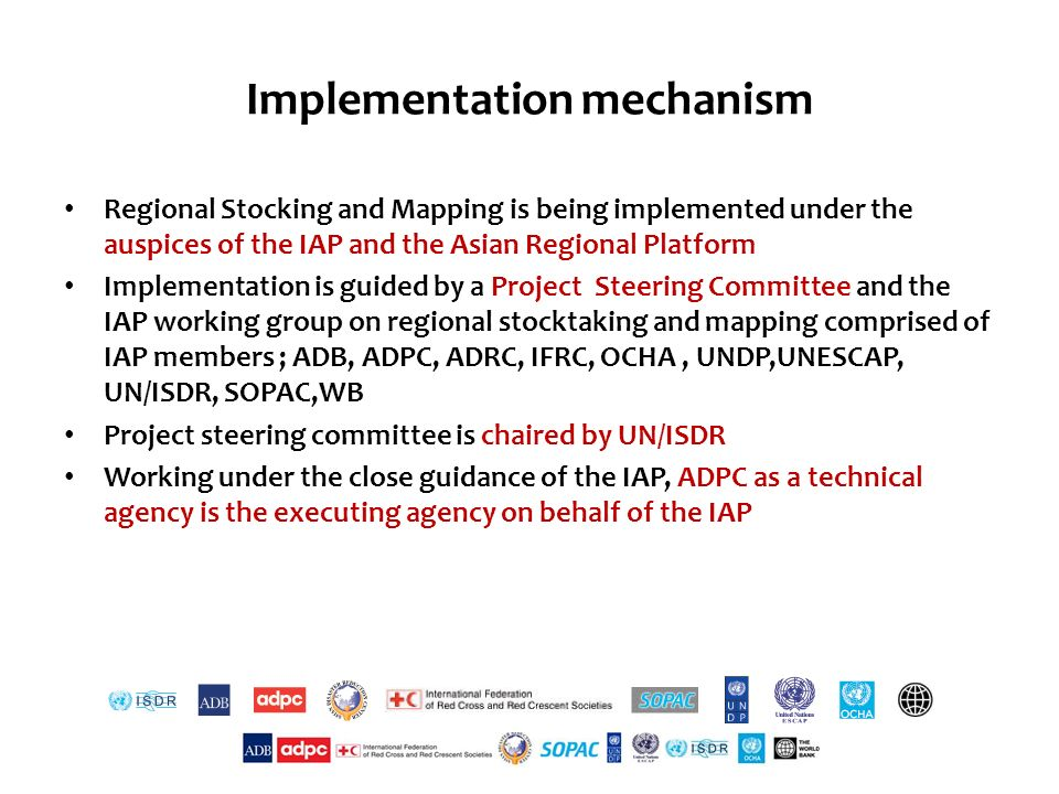 Implementation mechanism Regional Stocking and Mapping is being implemented under the auspices of the IAP and the Asian Regional Platform Implementation is guided by a Project Steering Committee and the IAP working group on regional stocktaking and mapping comprised of IAP members ; ADB, ADPC, ADRC, IFRC, OCHA, UNDP,UNESCAP, UN/ISDR, SOPAC,WB Project steering committee is chaired by UN/ISDR Working under the close guidance of the IAP, ADPC as a technical agency is the executing agency on behalf of the IAP