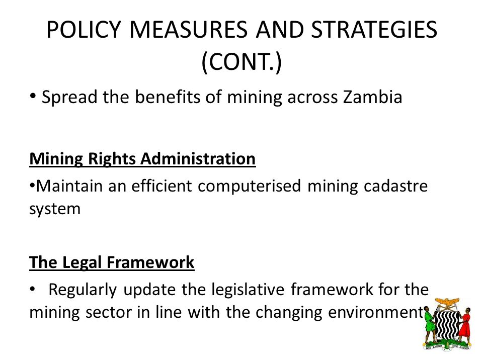POLICY MEASURES AND STRATEGIES (CONT.) Spread the benefits of mining across Zambia Mining Rights Administration Maintain an efficient computerised mining cadastre system The Legal Framework Regularly update the legislative framework for the mining sector in line with the changing environment.