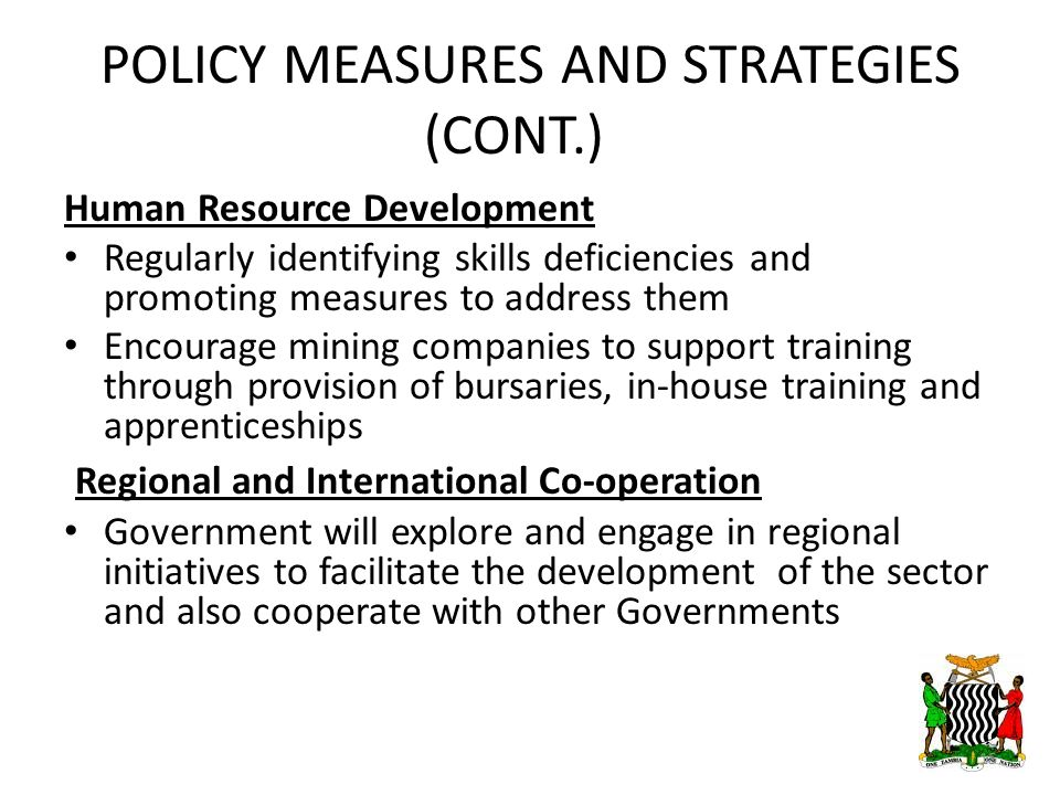 POLICY MEASURES AND STRATEGIES (CONT.) Human Resource Development Regularly identifying skills deficiencies and promoting measures to address them Encourage mining companies to support training through provision of bursaries, in-house training and apprenticeships Regional and International Co-operation Government will explore and engage in regional initiatives to facilitate the development of the sector and also cooperate with other Governments 15