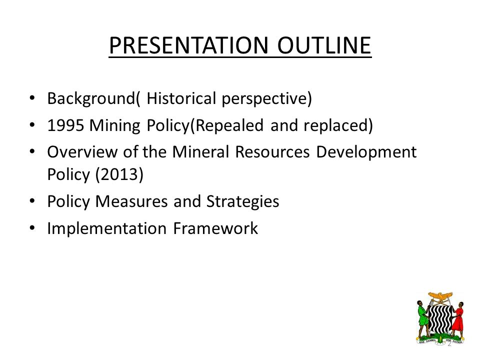 PRESENTATION OUTLINE Background( Historical perspective) 1995 Mining Policy(Repealed and replaced) Overview of the Mineral Resources Development Policy (2013) Policy Measures and Strategies Implementation Framework 2