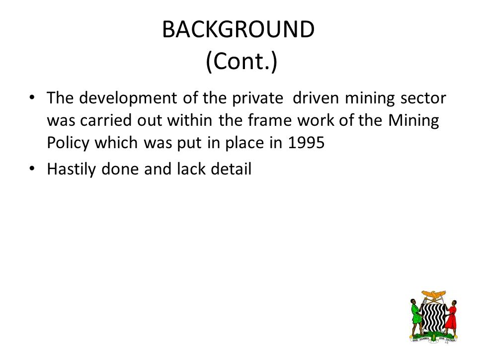 BACKGROUND (Cont.) The development of the private driven mining sector was carried out within the frame work of the Mining Policy which was put in place in 1995 Hastily done and lack detail 4
