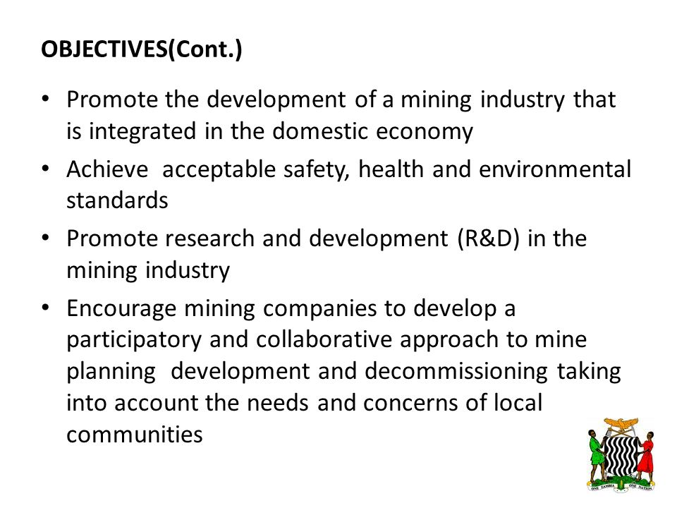 OBJECTIVES(Cont.) Promote the development of a mining industry that is integrated in the domestic economy Achieve acceptable safety, health and environmental standards Promote research and development (R&D) in the mining industry Encourage mining companies to develop a participatory and collaborative approach to mine planning development and decommissioning taking into account the needs and concerns of local communities 9