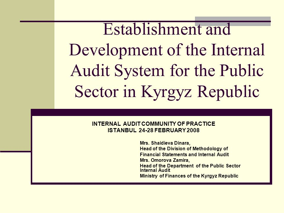 Establishment and Development of the Internal Audit System for the Public Sector in Kyrgyz Republic INTERNAL AUDIT COMMUNITY OF PRACTICE ISTANBUL FEBRUARY 2008 Mrs.