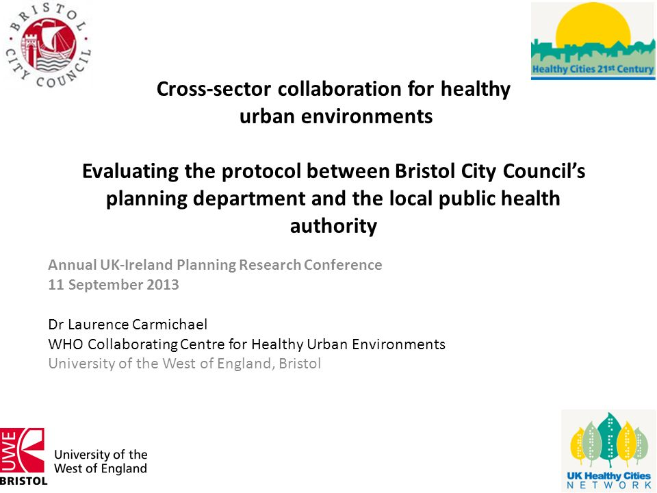 Cross-sector collaboration for healthy urban environments Evaluating the protocol between Bristol City Council's planning department and the local public health authority Annual UK-Ireland Planning Research Conference 11 September 2013 Dr Laurence Carmichael WHO Collaborating Centre for Healthy Urban Environments University of the West of England, Bristol