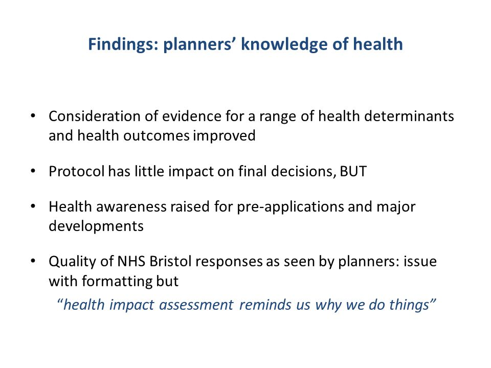 Findings: planners' knowledge of health Consideration of evidence for a range of health determinants and health outcomes improved Protocol has little impact on final decisions, BUT Health awareness raised for pre-applications and major developments Quality of NHS Bristol responses as seen by planners: issue with formatting but health impact assessment reminds us why we do things