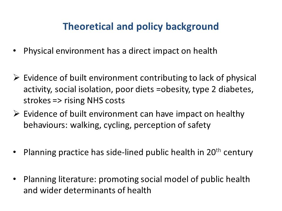 Theoretical and policy background Physical environment has a direct impact on health  Evidence of built environment contributing to lack of physical activity, social isolation, poor diets =obesity, type 2 diabetes, strokes => rising NHS costs  Evidence of built environment can have impact on healthy behaviours: walking, cycling, perception of safety Planning practice has side-lined public health in 20 th century Planning literature: promoting social model of public health and wider determinants of health