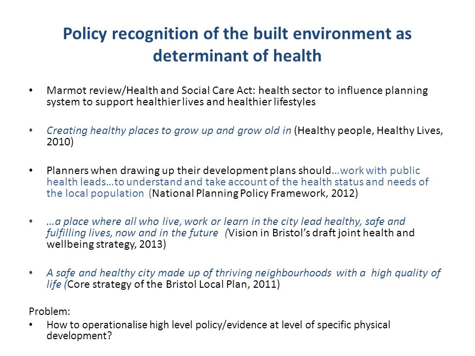 Policy recognition of the built environment as determinant of health Marmot review/Health and Social Care Act: health sector to influence planning system to support healthier lives and healthier lifestyles Creating healthy places to grow up and grow old in (Healthy people, Healthy Lives, 2010) Planners when drawing up their development plans should…work with public health leads…to understand and take account of the health status and needs of the local population (National Planning Policy Framework, 2012) …a place where all who live, work or learn in the city lead healthy, safe and fulfilling lives, now and in the future (Vision in Bristol's draft joint health and wellbeing strategy, 2013) A safe and healthy city made up of thriving neighbourhoods with a high quality of life (Core strategy of the Bristol Local Plan, 2011) Problem: How to operationalise high level policy/evidence at level of specific physical development