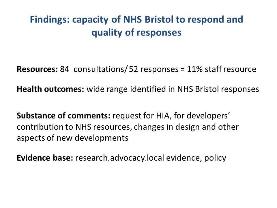 Findings: capacity of NHS Bristol to respond and quality of responses Resources: 84 consultations/ 52 responses = 11% staff resource Health outcomes: wide range identified in NHS Bristol responses Substance of comments: request for HIA, for developers' contribution to NHS resources, changes in design and other aspects of new developments Evidence base: research, advocacy, local evidence, policy
