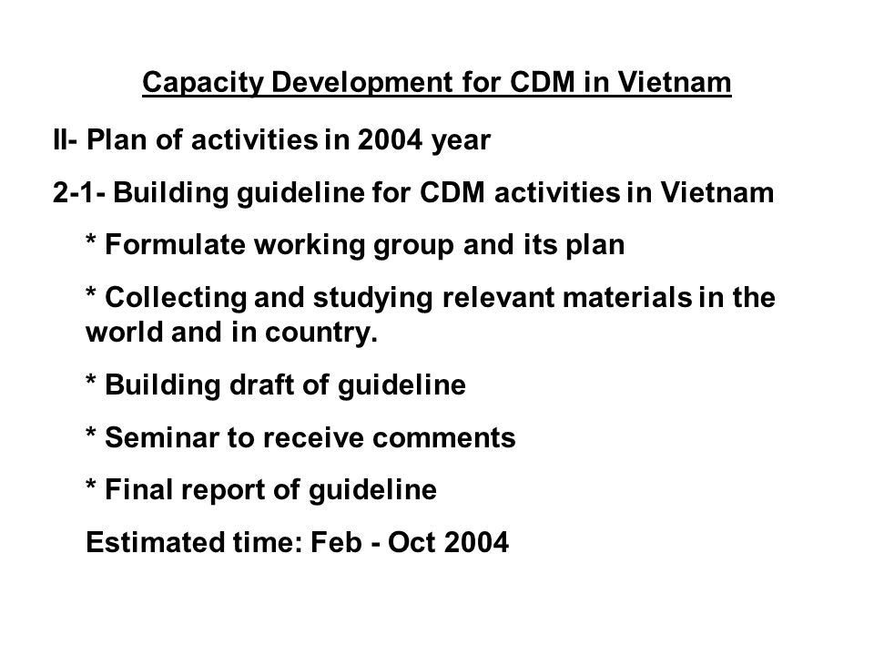 Capacity Development for CDM in Vietnam II- Plan of activities in 2004 year 2-1- Building guideline for CDM activities in Vietnam * Formulate working group and its plan * Collecting and studying relevant materials in the world and in country.