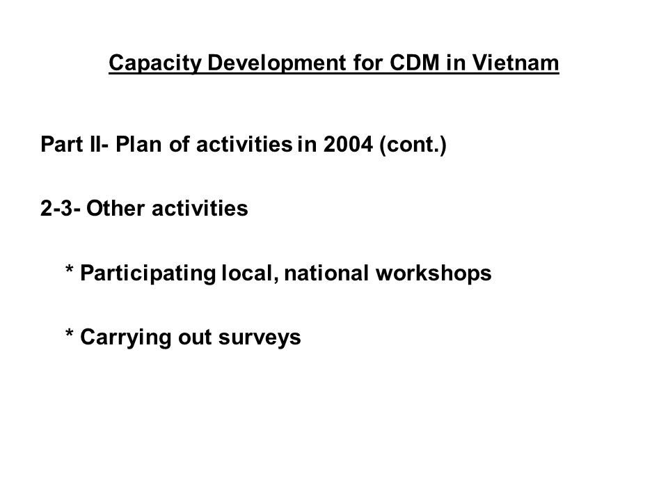 Capacity Development for CDM in Vietnam Part II- Plan of activities in 2004 (cont.) 2-3- Other activities * Participating local, national workshops * Carrying out surveys
